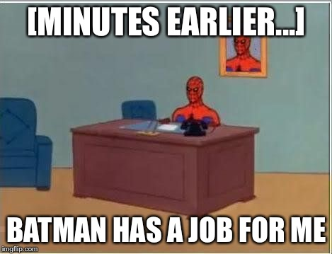 spiderman computer desk | [MINUTES EARLIER...] BATMAN HAS A JOB FOR ME | image tagged in spiderman computer desk | made w/ Imgflip meme maker