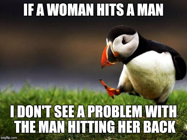 Unpopular Opinion Puffin Meme | IF A WOMAN HITS A MAN I DON'T SEE A PROBLEM WITH THE MAN HITTING HER BACK | image tagged in memes,unpopular opinion puffin | made w/ Imgflip meme maker