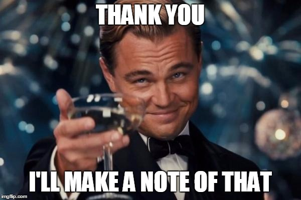Leonardo Dicaprio Cheers Meme | THANK YOU I'LL MAKE A NOTE OF THAT | image tagged in memes,leonardo dicaprio cheers | made w/ Imgflip meme maker