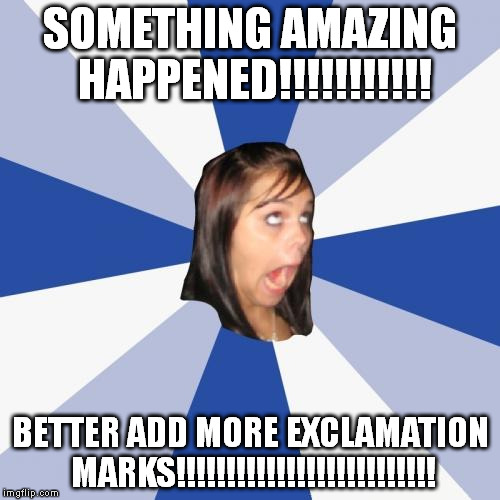 Annoying Facebook Girl Meme | SOMETHING AMAZING HAPPENED!!!!!!!!!!! BETTER ADD MORE EXCLAMATION MARKS!!!!!!!!!!!!!!!!!!!!!!!!!! | image tagged in memes,annoying facebook girl | made w/ Imgflip meme maker