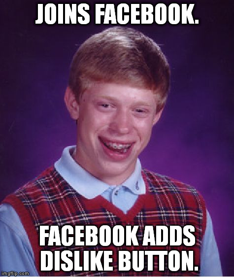 Bad Luck Brian Meme | JOINS FACEBOOK. FACEBOOK ADDS DISLIKE BUTTON. | image tagged in memes,bad luck brian | made w/ Imgflip meme maker