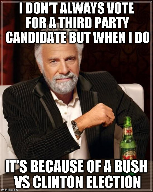 The Most Interesting Man In The World Meme | I DON'T ALWAYS VOTE FOR A THIRD PARTY CANDIDATE BUT WHEN I DO IT'S BECAUSE OF A BUSH VS CLINTON ELECTION | image tagged in memes,the most interesting man in the world | made w/ Imgflip meme maker