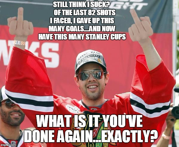 Corey Crawford  | STILL THINK I SUCK?     OF THE LAST 82 SHOTS I FACED, I GAVE UP THIS MANY GOALS....AND NOW HAVE THIS MANY STANLEY CUPS WHAT IS IT YOU'VE DON | image tagged in crawford,chicago blackhawks,nhl,stanley cup | made w/ Imgflip meme maker