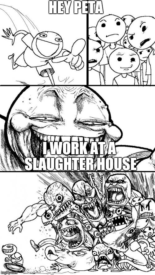 Hey Internet Meme | HEY PETA I WORK AT A SLAUGHTER HOUSE | image tagged in memes,hey internet | made w/ Imgflip meme maker