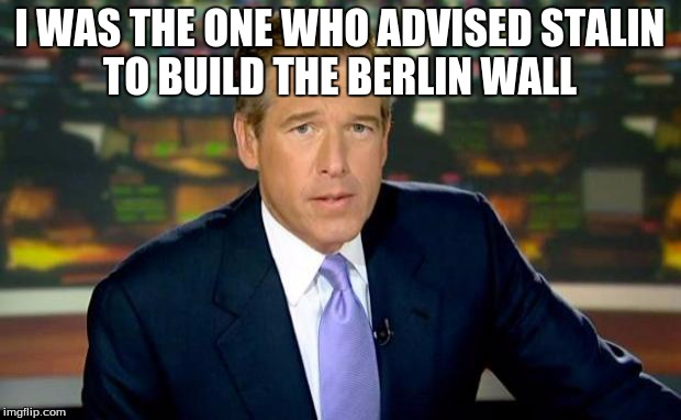 Brian Williams Was There Meme | I WAS THE ONE WHO ADVISED STALIN TO BUILD THE BERLIN WALL | image tagged in memes,brian williams was there | made w/ Imgflip meme maker