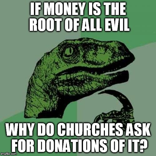 Philosoraptor Meme | IF MONEY IS THE ROOT OF ALL EVIL WHY DO CHURCHES ASK FOR DONATIONS OF IT? | image tagged in memes,philosoraptor | made w/ Imgflip meme maker
