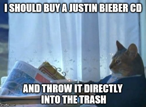 I Should Buy A Boat Cat Meme | I SHOULD BUY A JUSTIN BIEBER CD AND THROW IT DIRECTLY INTO THE TRASH | image tagged in memes,i should buy a boat cat | made w/ Imgflip meme maker