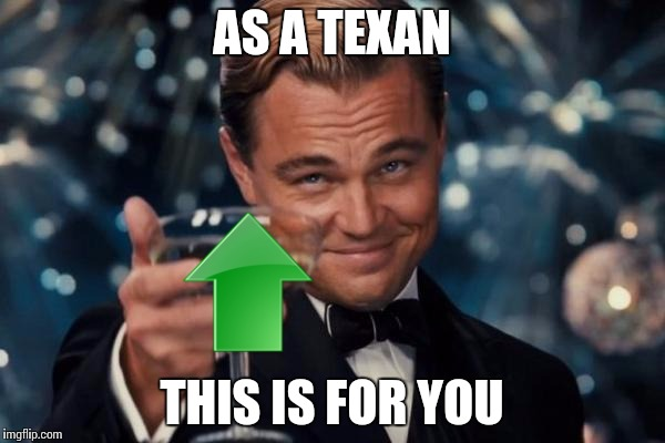 Leonardo Dicaprio Cheers Meme | AS A TEXAN THIS IS FOR YOU | image tagged in memes,leonardo dicaprio cheers | made w/ Imgflip meme maker