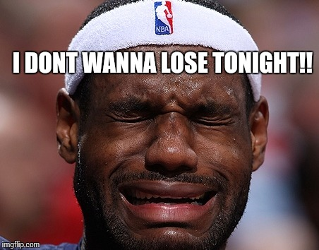 LEBRON JAMES LOSING A GAME | I DONT WANNA LOSE TONIGHT!! | image tagged in lebron james,lebron james crying | made w/ Imgflip meme maker