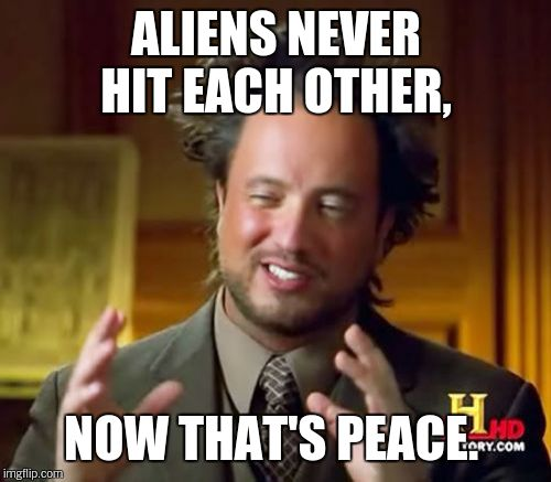 Ancient Aliens Meme | ALIENS NEVER HIT EACH OTHER, NOW THAT'S PEACE. | image tagged in memes,ancient aliens | made w/ Imgflip meme maker