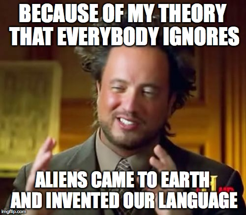 Ancient Aliens Meme | BECAUSE OF MY THEORY THAT EVERYBODY IGNORES ALIENS CAME TO EARTH AND INVENTED OUR LANGUAGE | image tagged in memes,ancient aliens | made w/ Imgflip meme maker