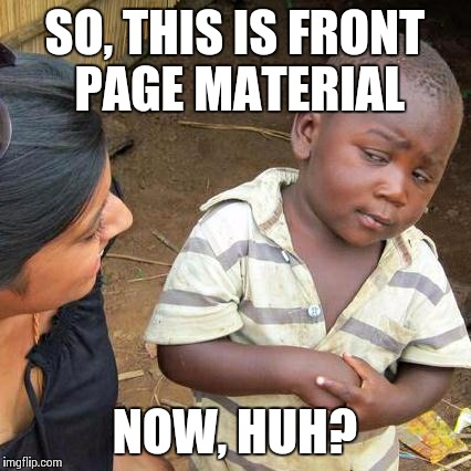 Third World Skeptical Kid Meme | SO, THIS IS FRONT PAGE MATERIAL NOW, HUH? | image tagged in memes,third world skeptical kid | made w/ Imgflip meme maker