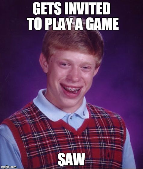 Bad Luck Brian Meme | GETS INVITED TO PLAY A GAME SAW | image tagged in memes,bad luck brian | made w/ Imgflip meme maker