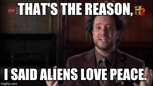 THAT'S THE REASON, I SAID ALIENS LOVE PEACE. | made w/ Imgflip meme maker