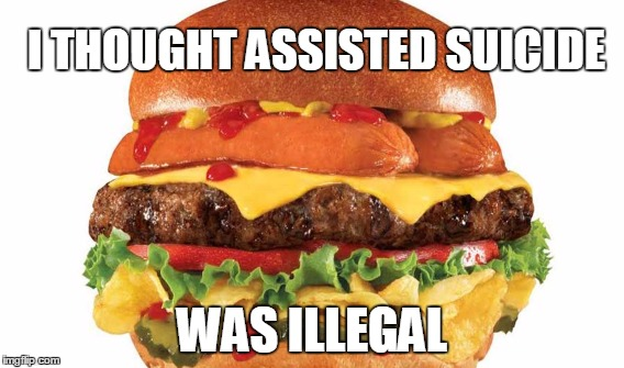 I THOUGHT ASSISTED SUICIDE WAS ILLEGAL | image tagged in funny | made w/ Imgflip meme maker