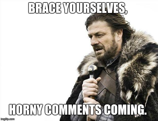 Brace Yourselves X is Coming Meme | BRACE YOURSELVES, HORNY COMMENTS COMING. | image tagged in memes,brace yourselves x is coming | made w/ Imgflip meme maker