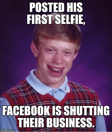 Bad Luck Brian Meme | POSTED HIS FIRST SELFIE, FACEBOOK IS SHUTTING THEIR BUSINESS. | image tagged in memes,bad luck brian | made w/ Imgflip meme maker