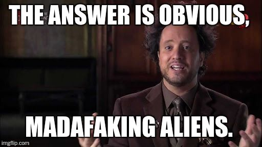 THE ANSWER IS OBVIOUS, MADAFAKING ALIENS. | made w/ Imgflip meme maker