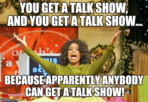 You Get An X And You Get An X | YOU GET A TALK SHOW, AND YOU GET A TALK SHOW... BECAUSE APPARENTLY ANYBODY CAN GET A TALK SHOW! | image tagged in memes,you get an x and you get an x | made w/ Imgflip meme maker