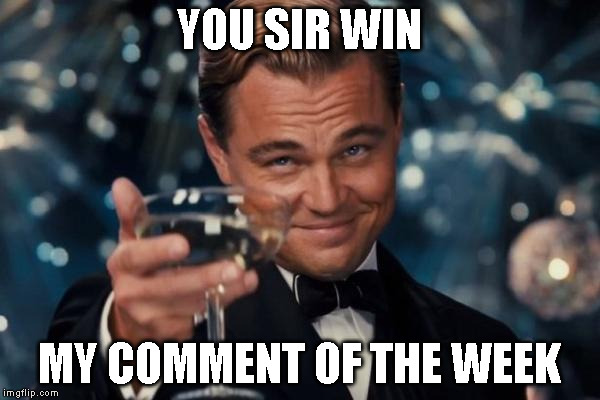 Leonardo Dicaprio Cheers Meme | YOU SIR WIN MY COMMENT OF THE WEEK | image tagged in memes,leonardo dicaprio cheers | made w/ Imgflip meme maker