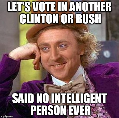 Creepy Condescending Wonka Meme | LET'S VOTE IN ANOTHER CLINTON OR BUSH SAID NO INTELLIGENT PERSON EVER | image tagged in memes,creepy condescending wonka | made w/ Imgflip meme maker