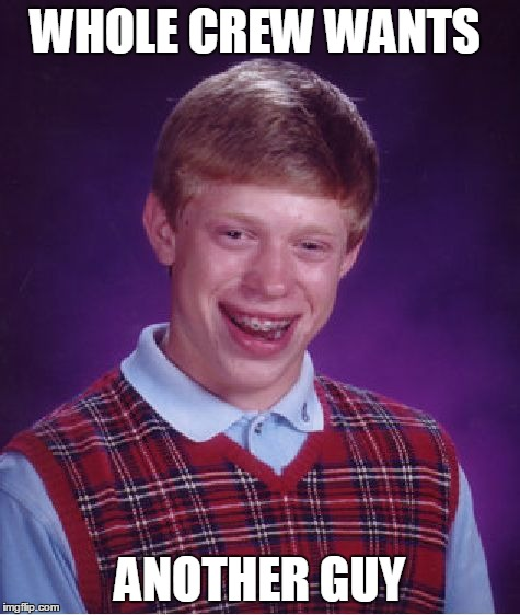 WHOLE CREW WANTS ANOTHER GUY | image tagged in memes,bad luck brian | made w/ Imgflip meme maker