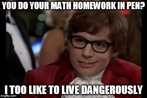 I Too Like To Live Dangerously Meme | YOU DO YOUR MATH HOMEWORK IN PEN? I TOO LIKE TO LIVE DANGEROUSLY | image tagged in memes,i too like to live dangerously | made w/ Imgflip meme maker