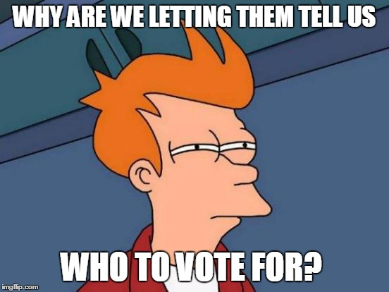 Futurama Fry Meme | WHY ARE WE LETTING THEM TELL US WHO TO VOTE FOR? | image tagged in memes,futurama fry | made w/ Imgflip meme maker