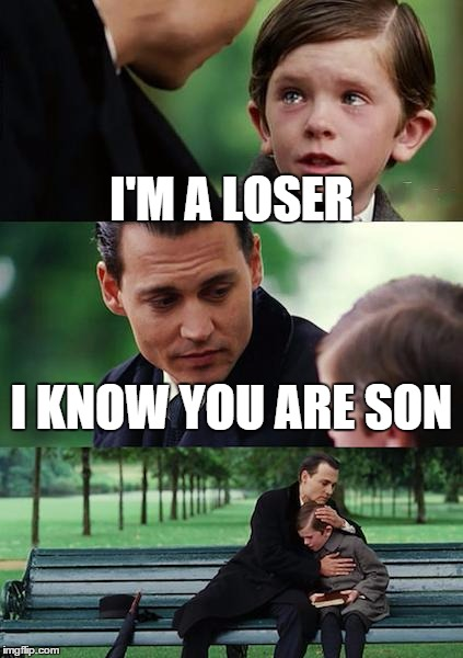 Finding Neverland Meme | I'M A LOSER I KNOW YOU ARE SON | image tagged in memes,finding neverland | made w/ Imgflip meme maker