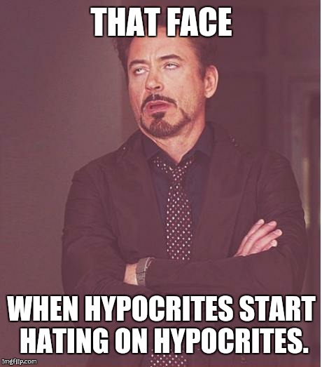 Face You Make Robert Downey Jr Meme | THAT FACE WHEN HYPOCRITES START HATING ON HYPOCRITES. | image tagged in memes,face you make robert downey jr | made w/ Imgflip meme maker