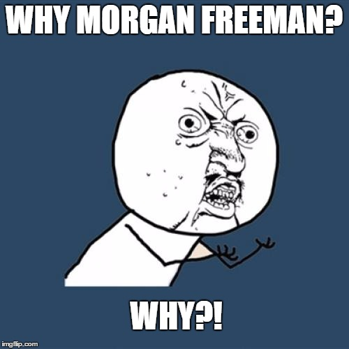 WHY MORGAN FREEMAN? WHY?! | image tagged in memes,y u no | made w/ Imgflip meme maker
