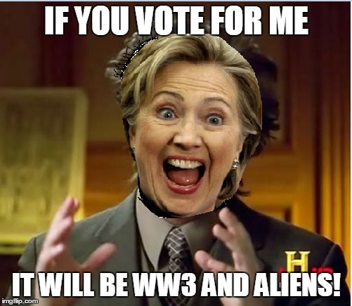IF YOU VOTE FOR ME IT WILL BE WW3 AND ALIENS! | made w/ Imgflip meme maker