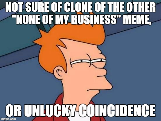 "Futurama Fry Meme | NOT SURE OF CLONE OF THE OTHER ""NONE OF MY BUSINESS"" MEME, OR UNLUCKY COINCIDENCE 