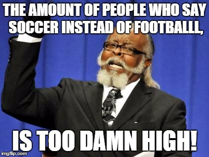 THE AMOUNT OF PEOPLE WHO SAY SOCCER INSTEAD OF FOOTBALLL, IS TOO DAMN HIGH! | image tagged in memes,too damn high | made w/ Imgflip meme maker