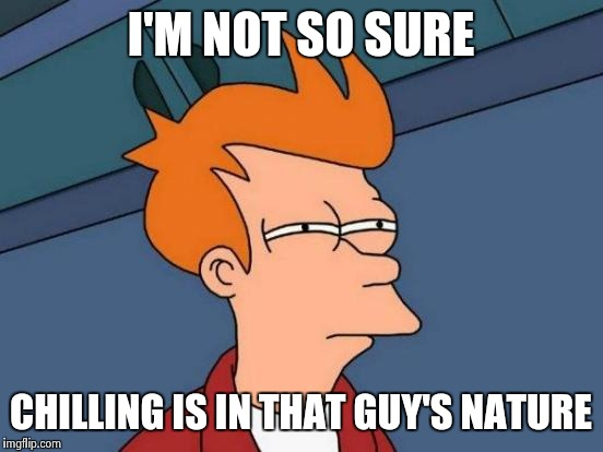 Futurama Fry Meme | I'M NOT SO SURE CHILLING IS IN THAT GUY'S NATURE | image tagged in memes,futurama fry | made w/ Imgflip meme maker