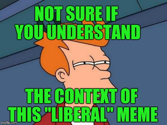 "NOT SURE IF YOU UNDERSTAND THE CONTEXT OF THIS ""LIBERAL"" MEME 