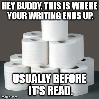 You think you can write? | HEY BUDDY. THIS IS WHERE YOUR WRITING ENDS UP. USUALLY BEFORE IT'S READ. | image tagged in writer,bad,arrogant,overconfident | made w/ Imgflip meme maker
