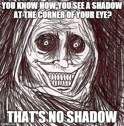Unwanted House Guest | YOU KNOW HOW YOU SEE A SHADOW AT THE CORNER OF YOUR EYE? THAT'S NO SHADOW | image tagged in memes,unwanted house guest | made w/ Imgflip meme maker