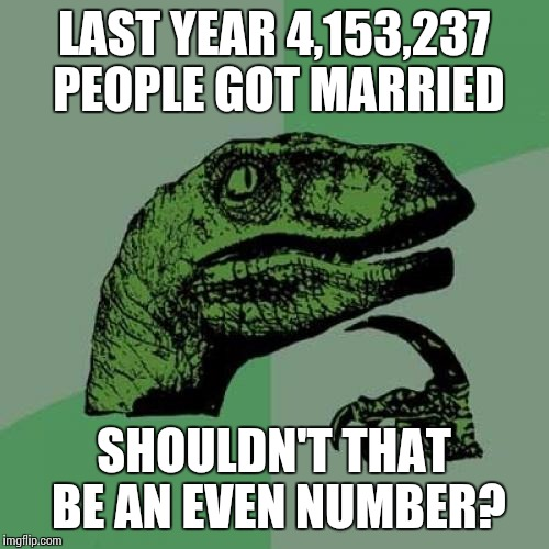 Philosoraptor Meme | LAST YEAR 4,153,237 PEOPLE GOT MARRIED SHOULDN'T THAT BE AN EVEN NUMBER? | image tagged in memes,philosoraptor | made w/ Imgflip meme maker