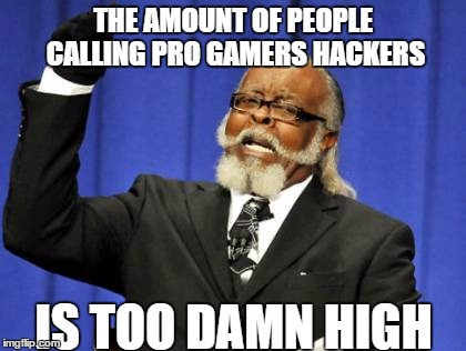 Too Damn High Meme | THE AMOUNT OF PEOPLE CALLING PRO GAMERS HACKERS IS TOO DAMN HIGH | image tagged in memes,too damn high | made w/ Imgflip meme maker