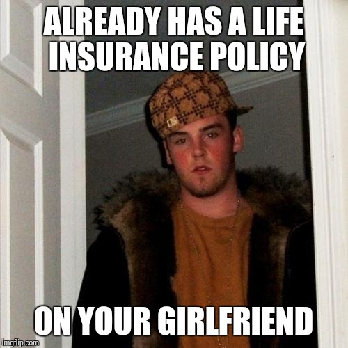 Scumbag Steve Meme | ALREADY HAS A LIFE INSURANCE POLICY ON YOUR GIRLFRIEND | image tagged in memes,scumbag steve | made w/ Imgflip meme maker