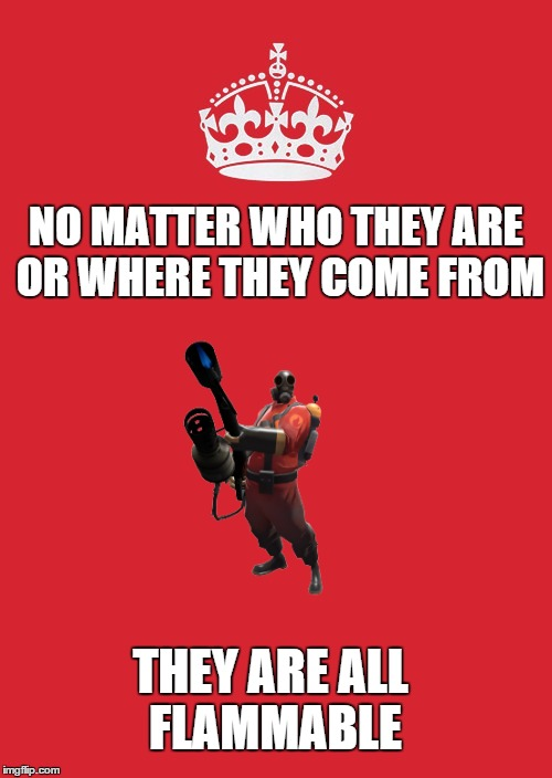 Mphm, mphm mphm | NO MATTER WHO THEY ARE OR WHERE THEY COME FROM THEY ARE ALL FLAMMABLE | image tagged in memes,keep calm and carry on red,fire,pyro,tf2,team fortress 2 | made w/ Imgflip meme maker
