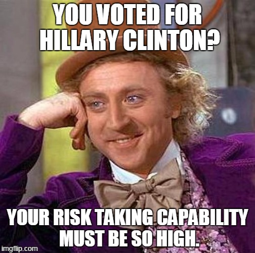 Hillary Clinton. | YOU VOTED FOR HILLARY CLINTON? YOUR RISK TAKING CAPABILITY MUST BE SO HIGH. | image tagged in memes,creepy condescending wonka | made w/ Imgflip meme maker