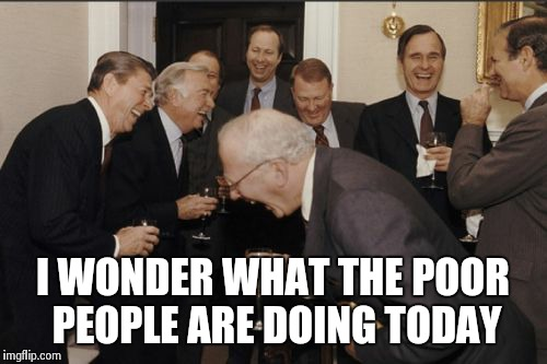 Laughing Men In Suits | I WONDER WHAT THE POOR PEOPLE ARE DOING TODAY | image tagged in memes,laughing men in suits,presidents,ronald reagan joke,george bush | made w/ Imgflip meme maker