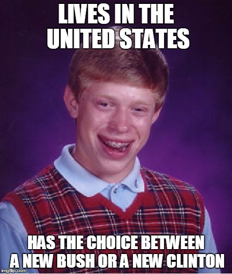 Bad Luck Brian Meme | LIVES IN THE UNITED STATES HAS THE CHOICE BETWEEN A NEW BUSH OR A NEW CLINTON | image tagged in memes,bad luck brian | made w/ Imgflip meme maker