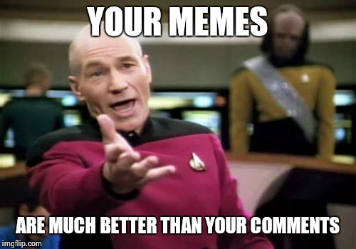 Picard Wtf Meme | YOUR MEMES ARE MUCH BETTER THAN YOUR COMMENTS | image tagged in memes,picard wtf | made w/ Imgflip meme maker