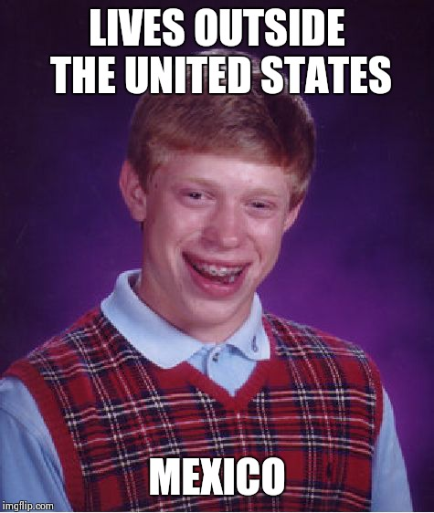 Bad Luck Brian Meme | LIVES OUTSIDE THE UNITED STATES MEXICO | image tagged in memes,bad luck brian | made w/ Imgflip meme maker