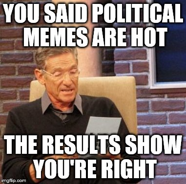 Maury Lie Detector Meme | YOU SAID POLITICAL MEMES ARE HOT THE RESULTS SHOW YOU'RE RIGHT | image tagged in memes,maury lie detector | made w/ Imgflip meme maker