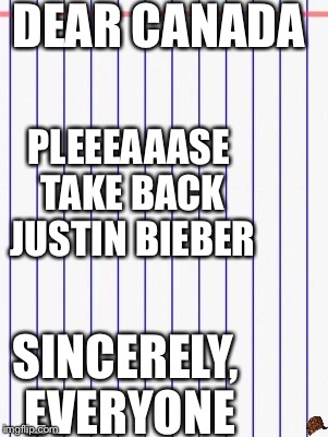 Honest letter | DEAR CANADA PLEEEAAASE TAKE BACK JUSTIN BIEBER SINCERELY, EVERYONE | image tagged in honest letter,scumbag | made w/ Imgflip meme maker