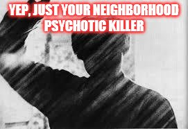 YEP, JUST YOUR NEIGHBORHOOD PSYCHOTIC KILLER | made w/ Imgflip meme maker